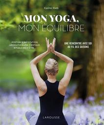 Mon yoga, mon équilibre : postures, méditation, aromathérapie, cristaux, rituels bien-être... : une rencontre avec soi, au fil des saisons   Kleb, Karine. Auteur